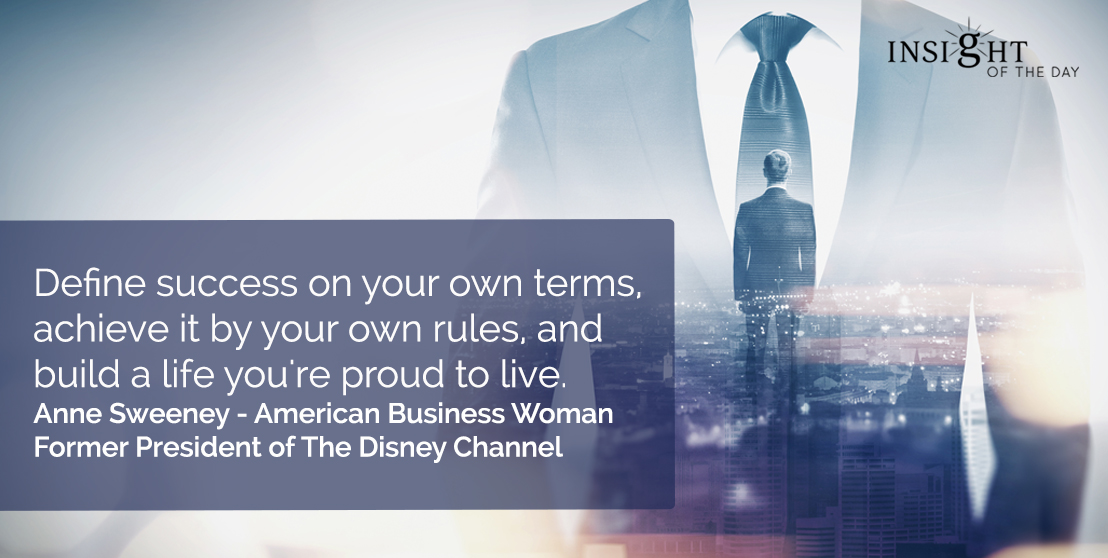 motivational quote: Define success on your own terms, achieve it by your own rules, and build a life you're proud to live.<br></p><p>Anne Sweeney - American Business Woman-Former President of The Disney Channel