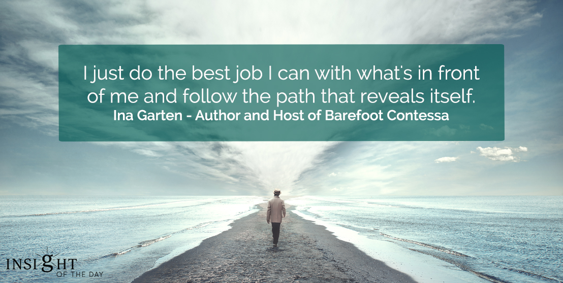 motivational quote: I just do the best job I can with what's in front of me and follow the path that reveals itself.  Ina Garten - Author and Host of Barefoot Contessa