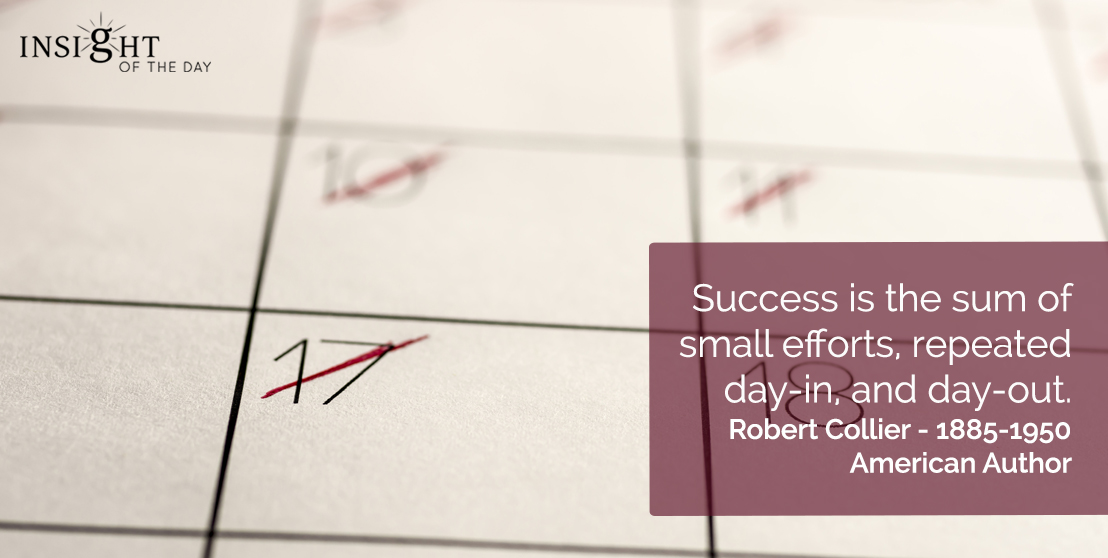 motivational quote: Success is the sum of small efforts, repeated day-in, and day-out.  Robert Collier - 1885-1950 - American Author