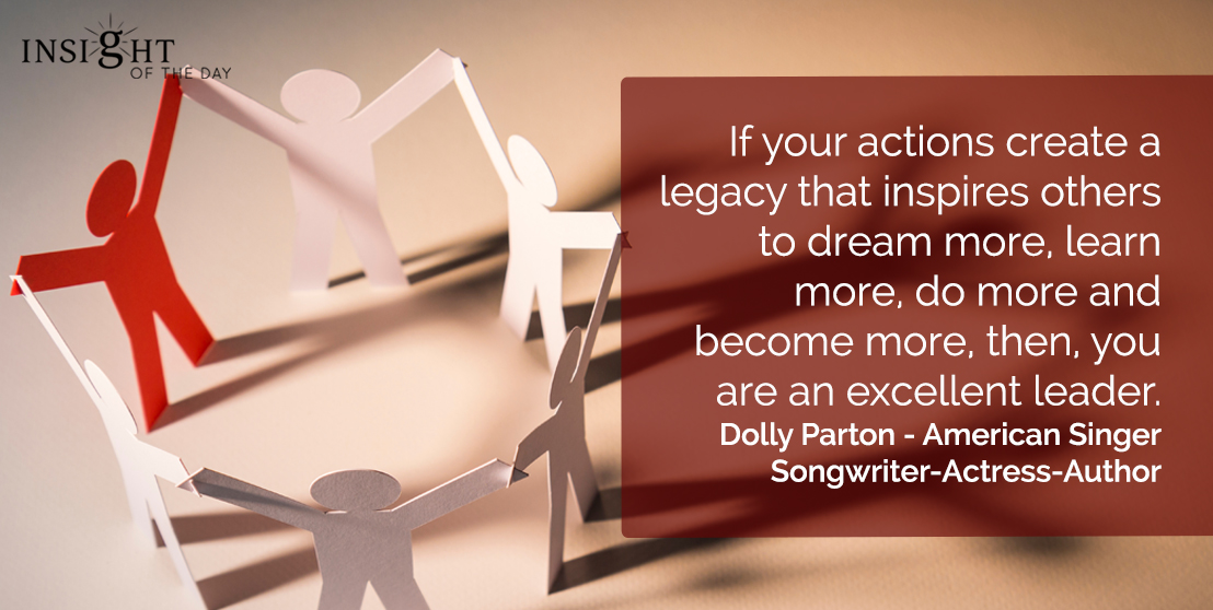 motivational quote: If your actions create a legacy that inspires others to dream more, learn more, do more and become more, then, you are an excellent leader.  Dolly Parton - American Singer-Songwriter-Actress-Author