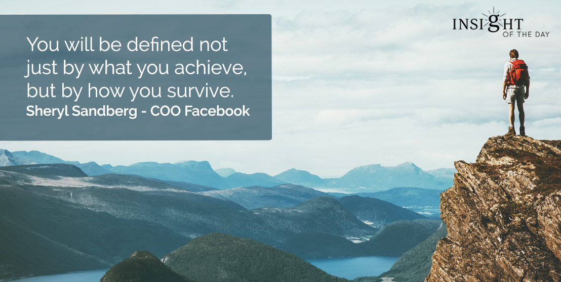 motivational quote: You will be defined not just by what you achieve, but by how you survive.  Sheryl Sandberg - COO Facebook