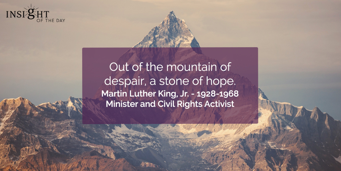 motivational quote: Out of the mountain of despair, a stone of hope.  Martin Luther King, Jr. - 1928-1968 - Minister and Civil Rights Activist
