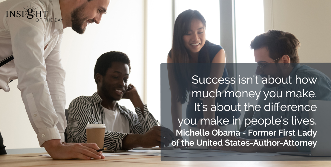 motivational quote: Success isn't about how much money you make. It's about the difference you make in people's lives.</p><p>Michelle Obama - Former First Lady of the United States-Author-Attorney