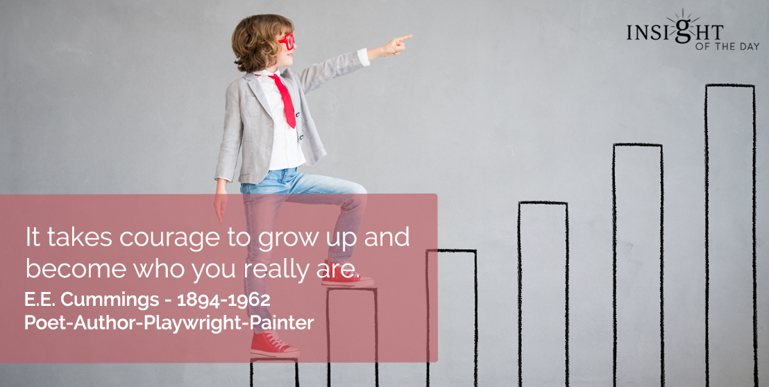 motivational quote: It takes courage to grow up and become who you really are.</p><p>E.E. Cummings - 1894-1962 - Poet-Author-Playwright-Painter