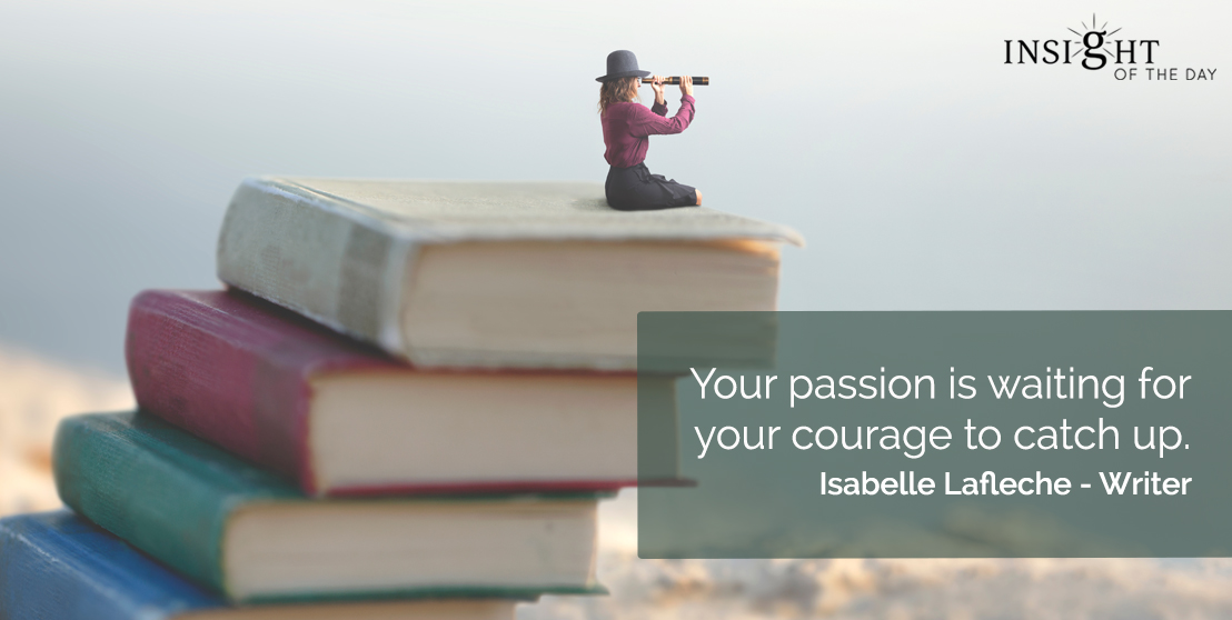 motivational quote: Your passion is waiting for your courage to catch up.  Isabelle Lafleche - Writer