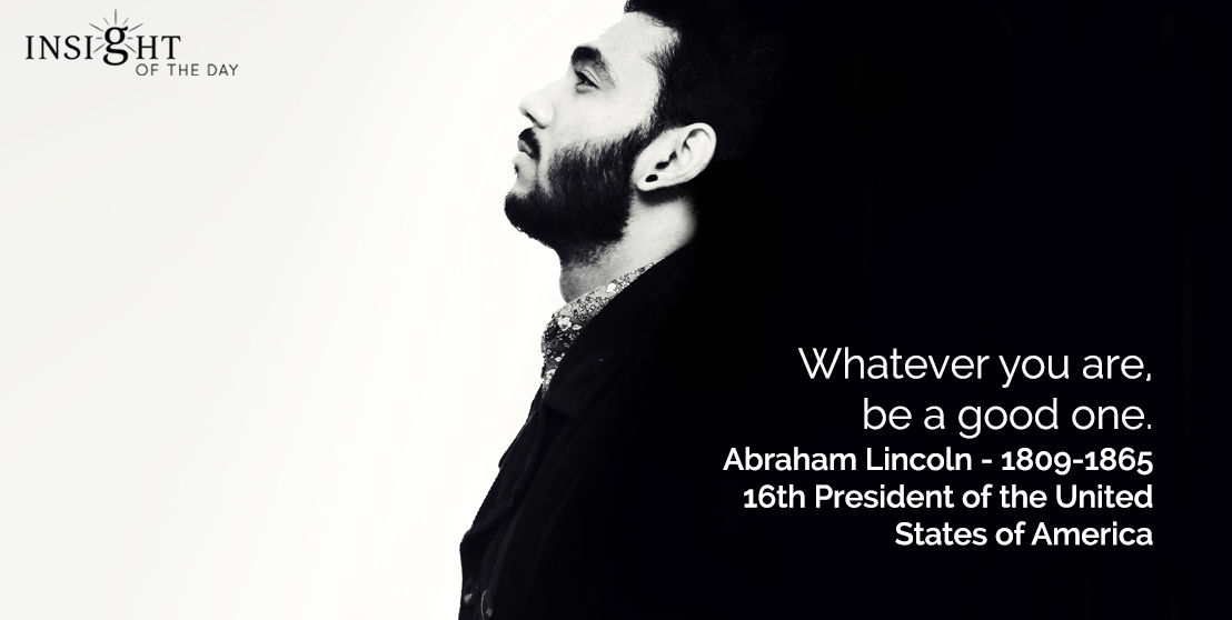 motivational quote: Whatever you are, be a good one.  Abraham Lincoln - 1809-1865 - 16th President of the United States of America