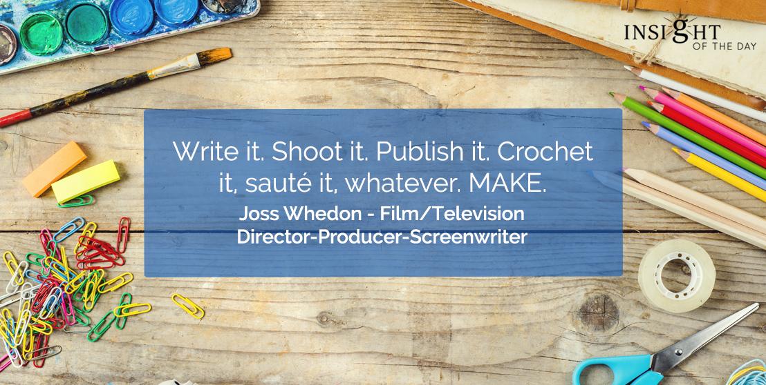 motivational quote: Write it. Shoot it. Publish it. Crochet it, sauté it, whatever. MAKE.</p><p>Joss Whedon - Film/Television Director-Producer-Screenwriter