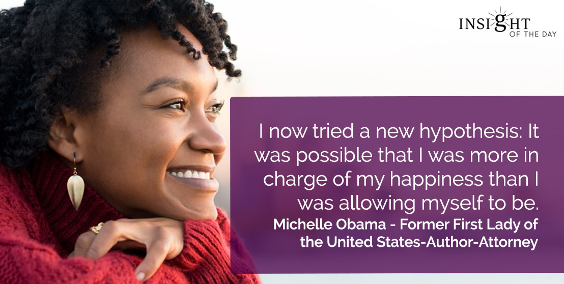 motivational quote: I now tried a new hypothesis: It was possible that I was more in charge of my happiness than I was allowing myself to be.</p><p>Michelle Obama - Former First Lady of the United States-Author-Attorney