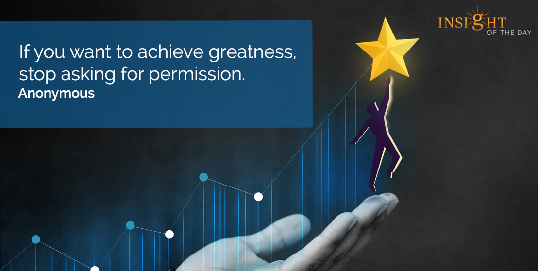 motivational quote: If you want to achieve greatness, stop asking for permission.  Anonymous