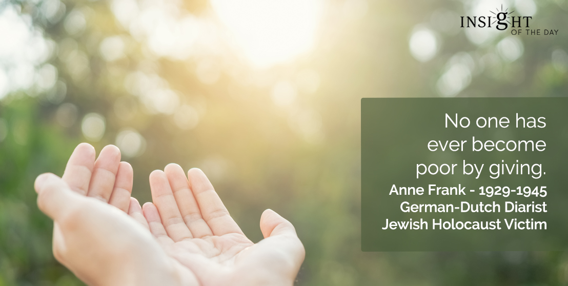 motivational quote: No one has ever become poor by giving.  Anne Frank - 1929-1945 - German-Dutch Diarist-Jewish Holocaust Victim