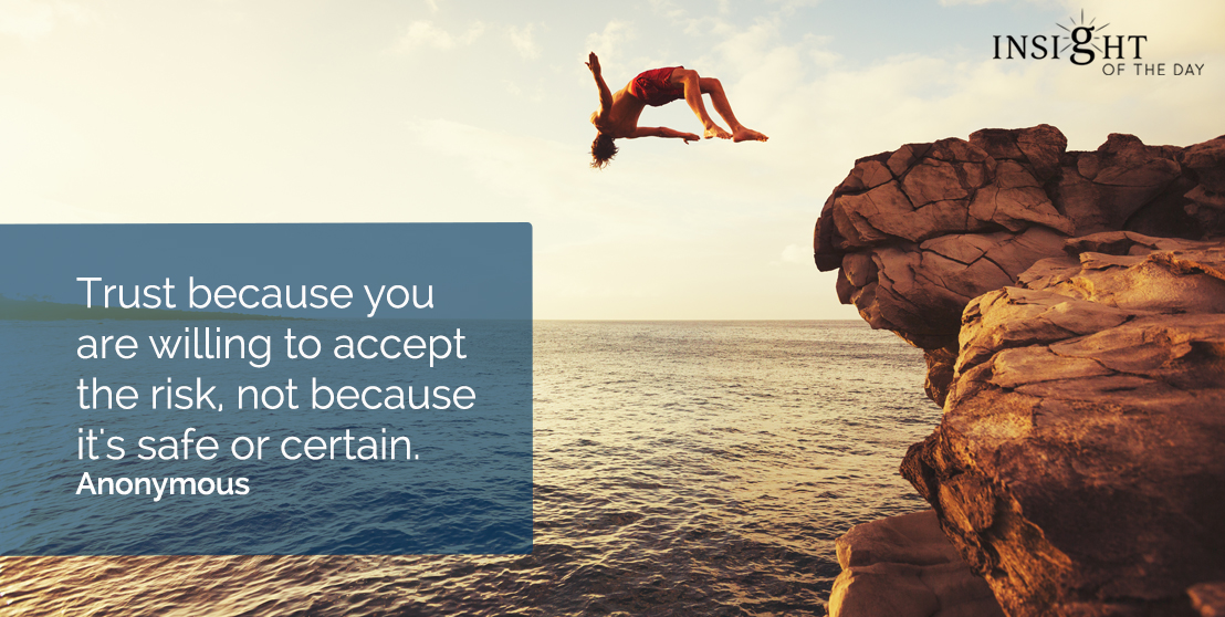 motivational quote: Trust because you are willing to accept the risk, not because it's safe or certain.  Anonymous