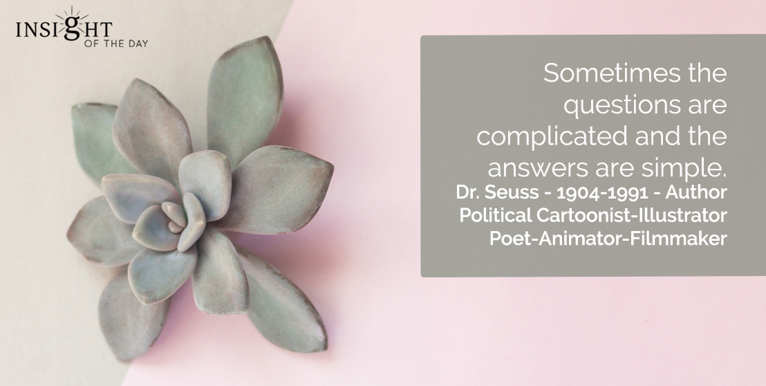 motivational quote: Sometimes the questions are complicated and the answers are simple.</p><p>Dr. Seuss - 1904-1991 - Author-Political Cartoonist-Illustrator-Poet-Animator-Filmmaker