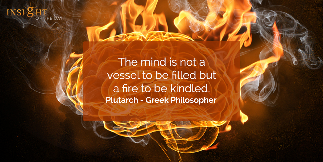 motivational quote: The mind is not a vessel to be filled but a fire to be kindled.  Plutarch - Greek Philosopher