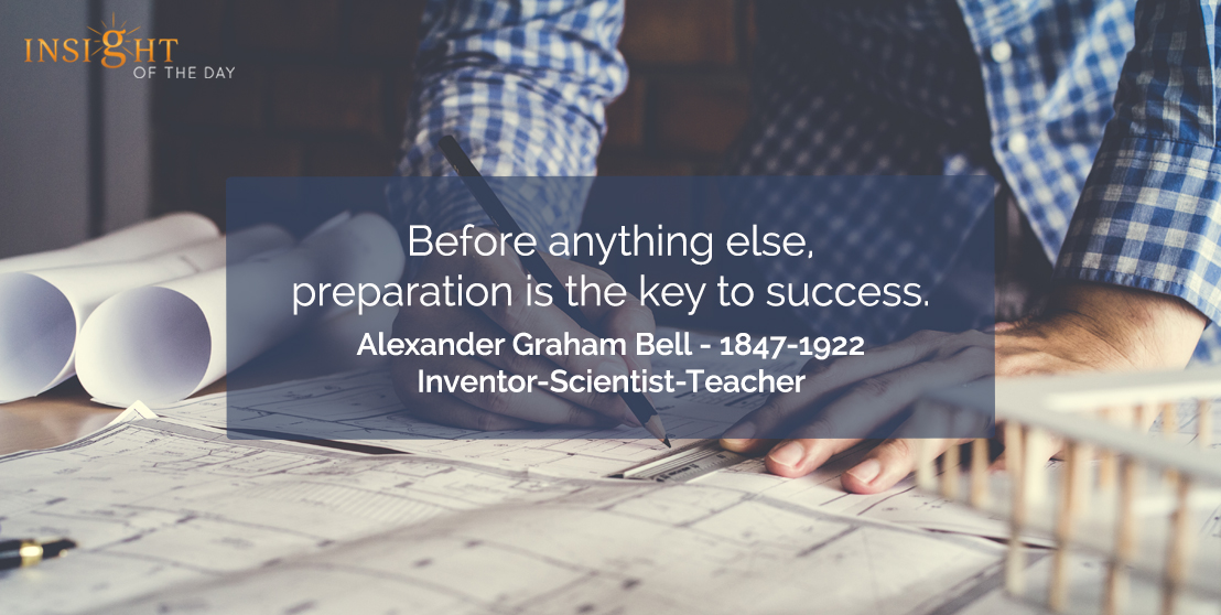 motivational quote: Before anything else, preparation is the key to success.  Alexander Graham Bell - 1847-1922 - Inventor-Scientist-Teacher