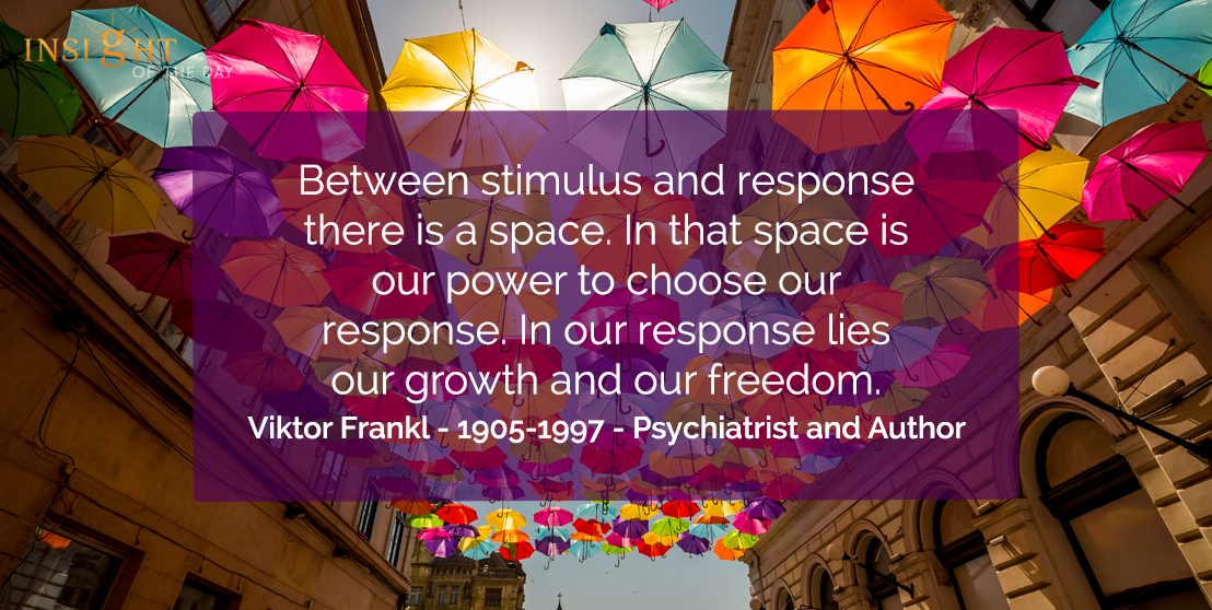 motivational quote: Between stimulus and response there is a space. In that space is our power to choose our response. In our response lies our growth and our freedom.  Viktor Frankl - 1905-1997 - Psychiatrist and Author