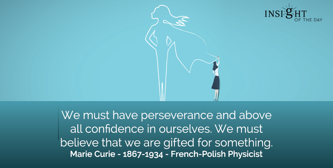 motivational quote: We must have perseverance and above all confidence in ourselves. We must believe that we are gifted for something.</p><p>Marie Curie - 1867-1934 - French-Polish Physicist