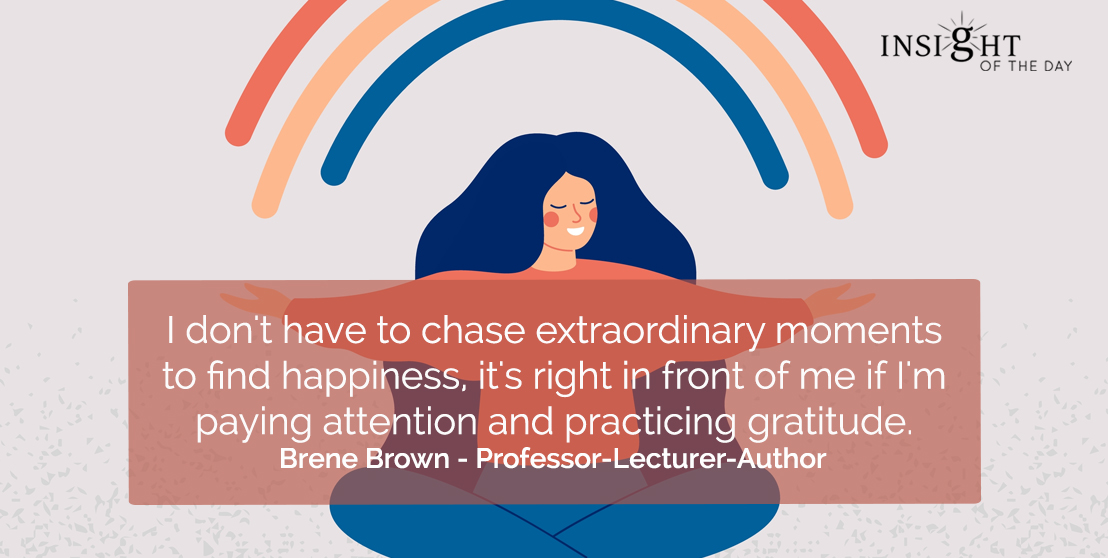 motivational quote: I don't have to chase extraordinary moments to find happiness, it's right in front of me if I'm paying attention and practicing gratitude.  Brene Brown - Professor-Lecturer-Author