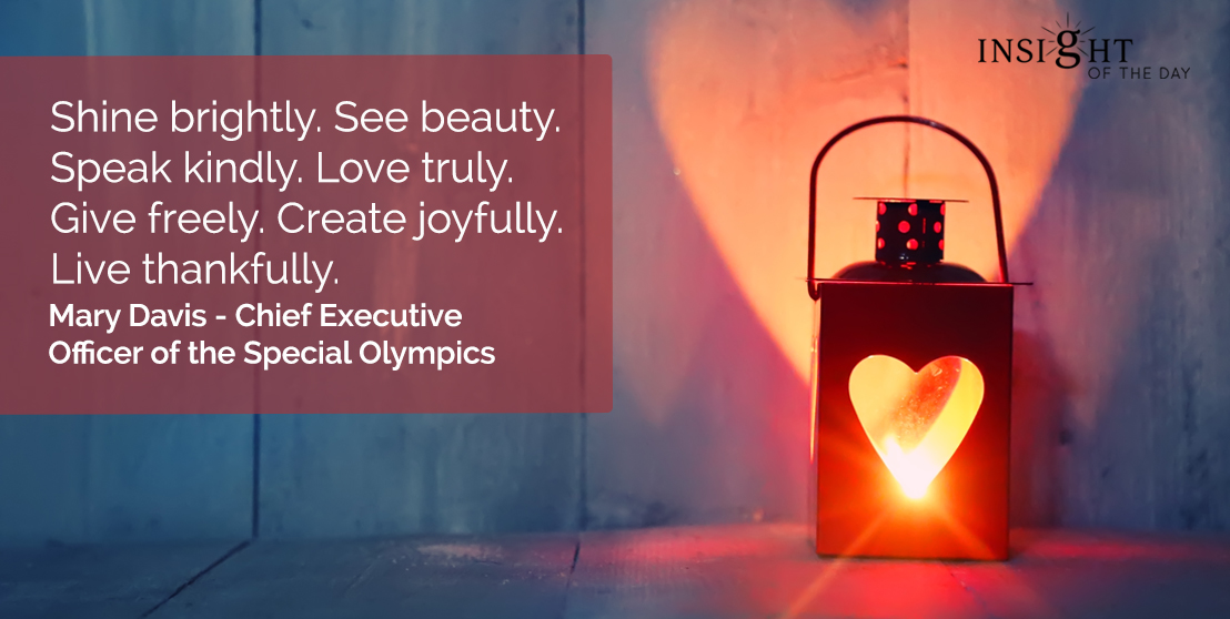 motivational quote: Shine brightly. See beauty. Speak kindly. Love truly. Give freely. Create joyfully. Live thankfully.</p><p>Mary Davis - Chief Executive Officer of the Special Olympics