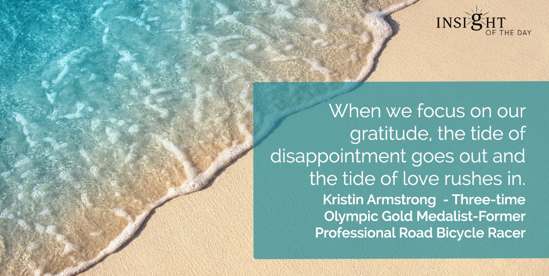 motivational quote: When we focus on our gratitude, the tide of disappointment goes out and the tide of love rushes in.</p><p>Kristin Armstrong - Three-time Olympic Gold Medalist-Former Professional Road Bicycle Racer