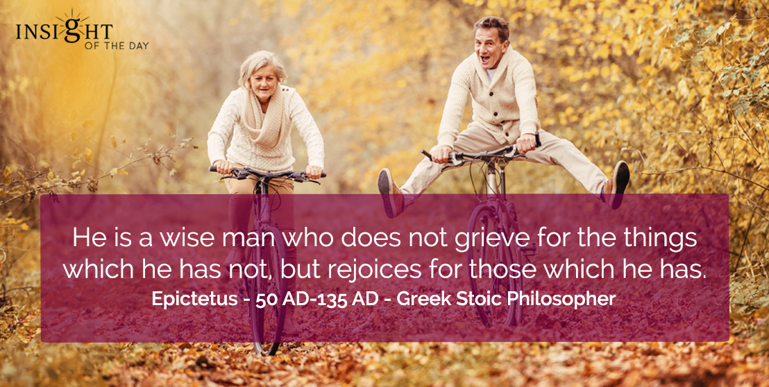 motivational quote: He is a wise man who does not grieve for the things which he has not, but rejoices for those which he has.</p><p>Epictetus - 50 AD-135 AD - Greek Stoic Philosopher