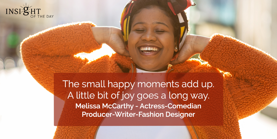 motivational quote: The small happy moments add up. A little bit of joy goes a long way.</p><p>Melissa McCarthy - Actress-Comedian-Producer-Writer-Fashion Designer