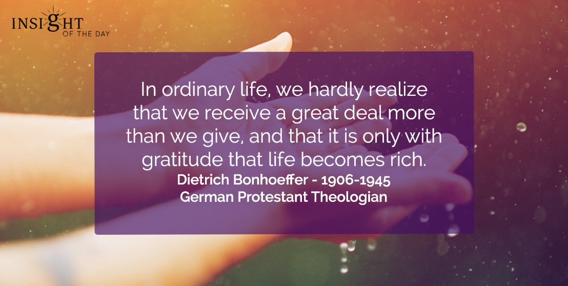motivational quote: In ordinary life, we hardly realize that we receive a great deal more than we give, and that it is only with gratitude that life becomes rich.  Dietrich Bonhoeffer - 1906-1945 - German Protestant Theologian