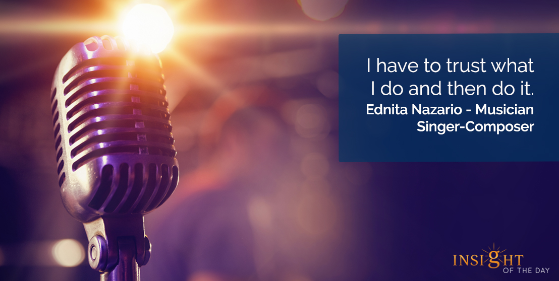 motivational quote: I have to trust what I do and then do it.  Ednita Nazario - Musician-Singer-Composer