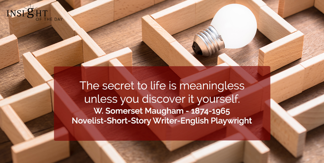 motivational quote: The secret to life is meaningless unless you discover it yourself.</p><p>W. Somerset Maugham - 1874-1965 - Novelist-Short-Story Writer-English Playwright