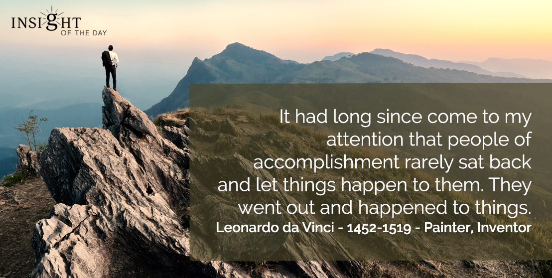 motivational quote: It had long since come to my attention that people of accomplishment rarely sat back and let things happen to them. They went out and happened to things.  Leonardo da Vinci - 1452-1519 - Painter, Inventor
