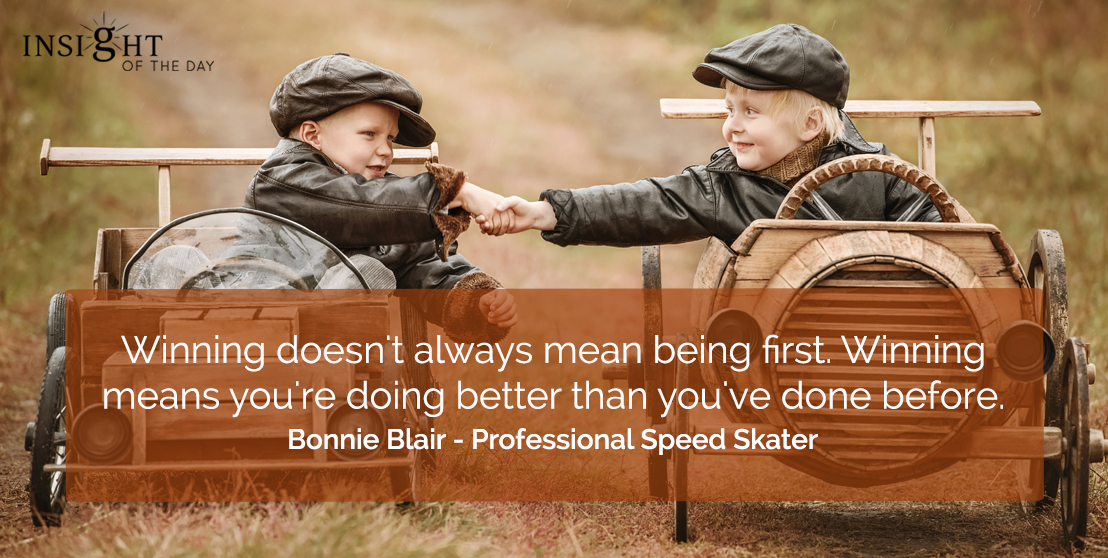 motivational quote: Winning doesn't always mean being first. Winning means you're doing better than you've done before.</p><p>Bonnie Blair - Professional Speed Skater