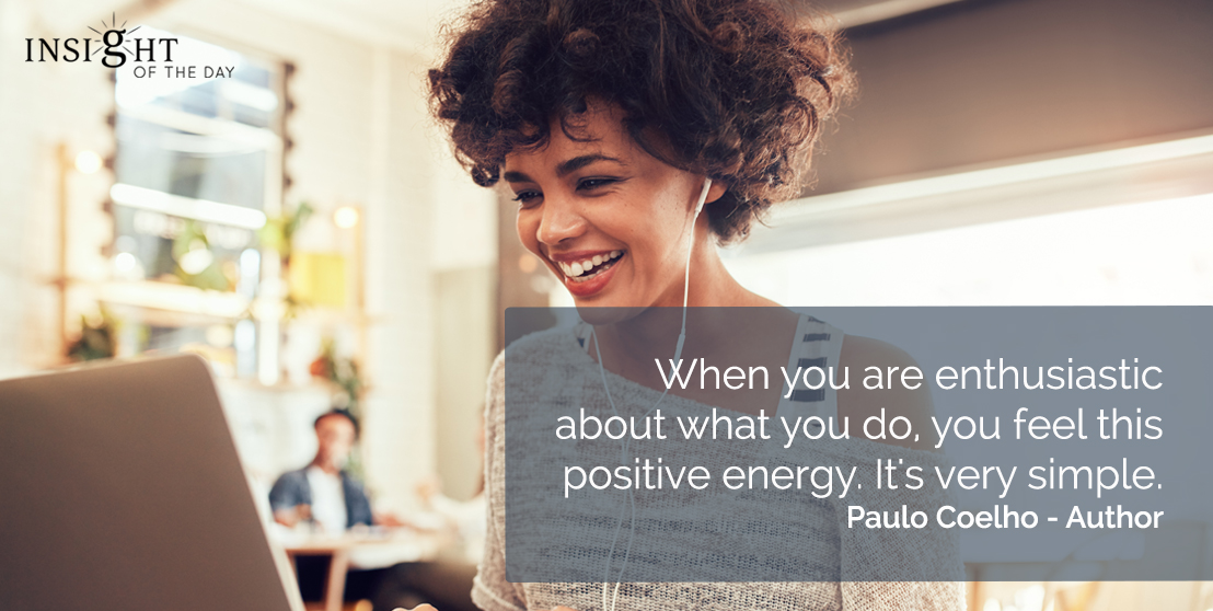 motivational quote: When you are enthusiastic about what you do, you feel this positive energy. It's very simple.  Paulo Coelho - Author