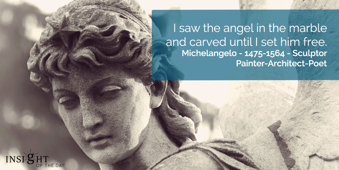 motivational quote: I saw the angel in the marble and carved until I set him free.</p><p>Michelangelo - 1475-1564 - Sculptor-Painter-Architect-Poet