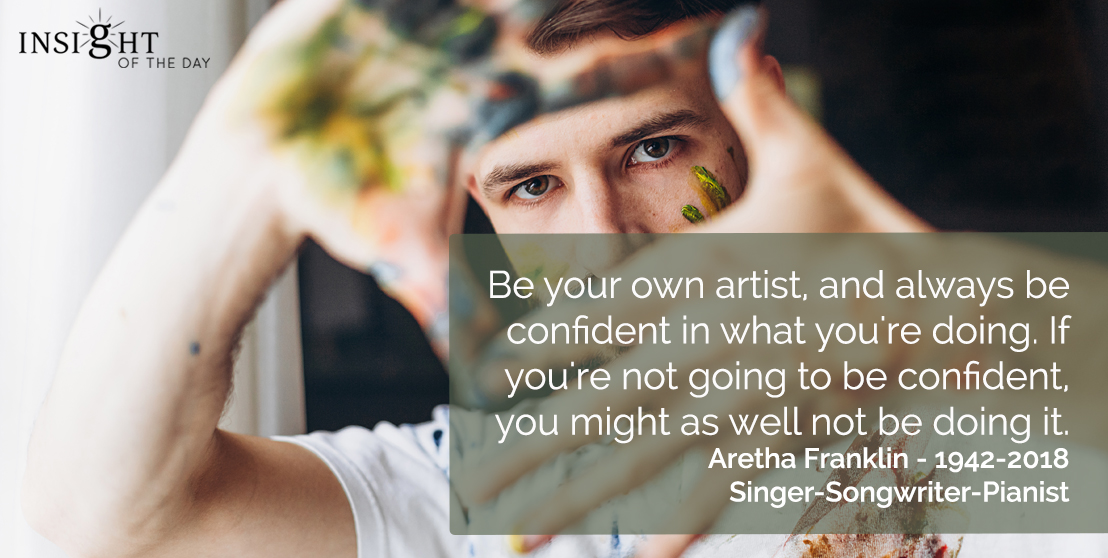 motivational quote: Be your own artist, and always be confident in what you're doing. If you're not going to be confident, you might as well not be doing it.  Aretha Franklin - 1942-2018 - Singer-Songwriter-Pianist