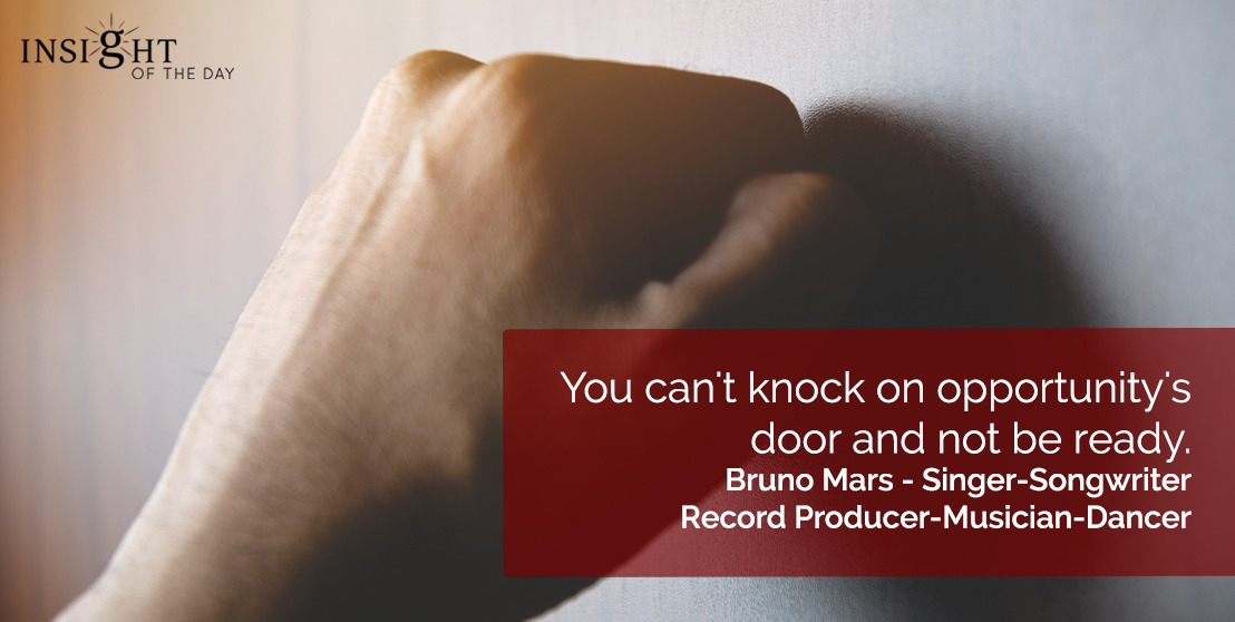 motivational quote: You can't knock on opportunity's door and not be ready.  Bruno Mars - Singer-Songwriter-Record Producer-Musician-Dancer