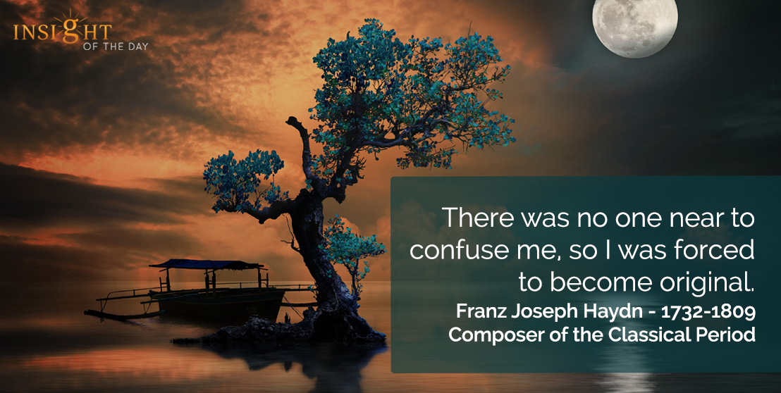 motivational quote: There was no one near to confuse me, so I was forced to become original.</p><p>Franz Joseph Haydn - 1732-1809 - Composer of the Classical Period