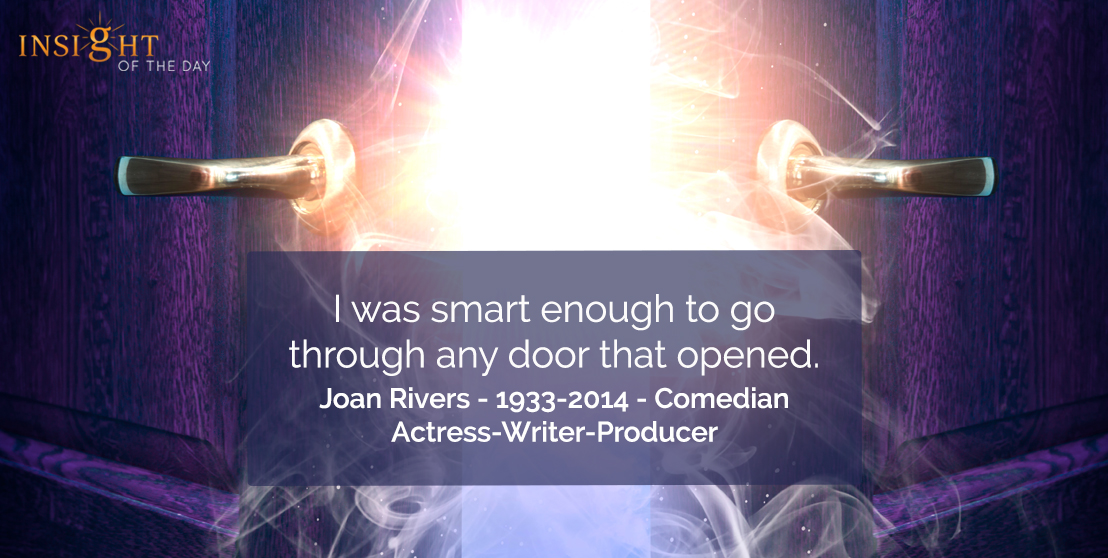 motivational quote: I was smart enough to go through any door that opened.  Joan Rivers - 1933-2014 - Comedian-Actress-Writer-Producer