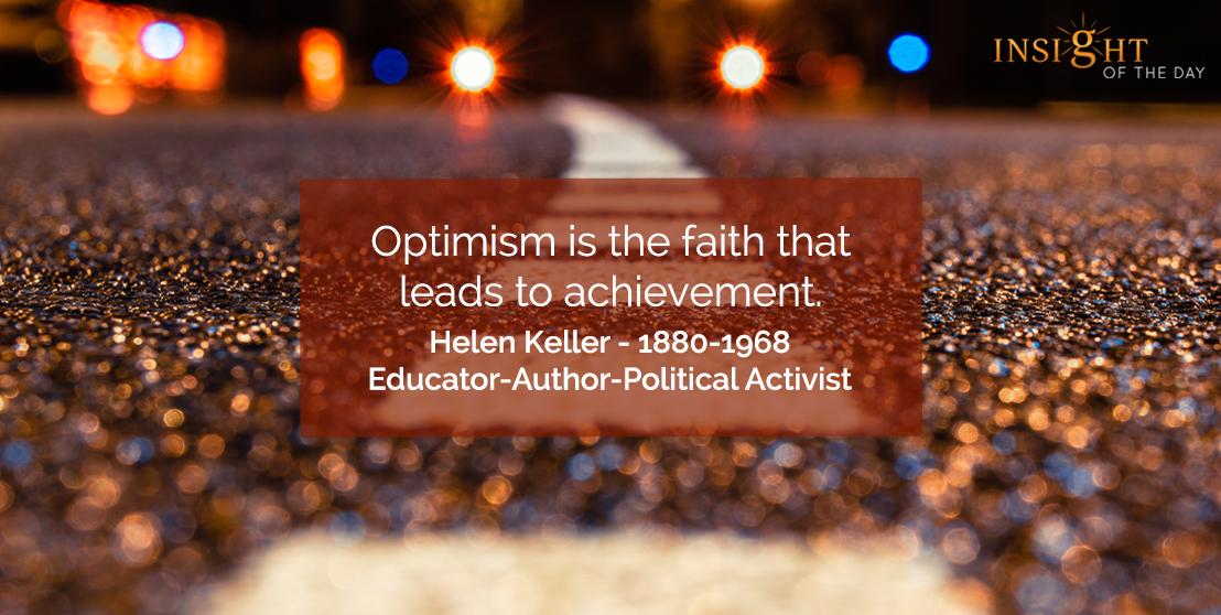 motivational quote: Optimism is the faith that leads to achievement.  Helen Keller - 1880-1968 - Educator-Author-Political Activist