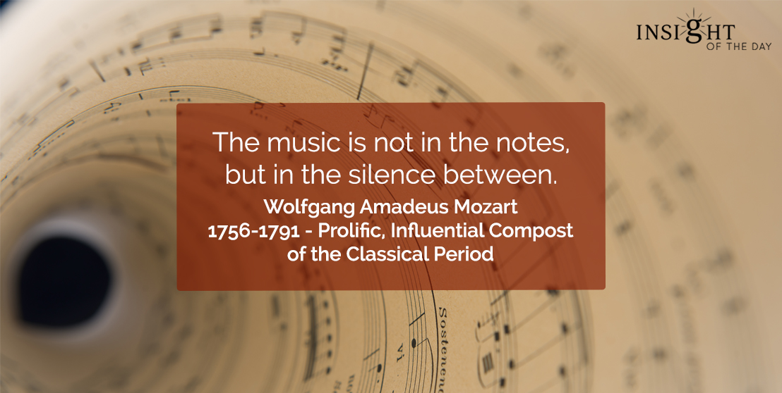 motivational quote: The music is not in the notes, but in the silence between.</p><p>Wolfgang Amadeus Mozart - 1756-1791 - Prolific, Influential Compost of the Classical Period