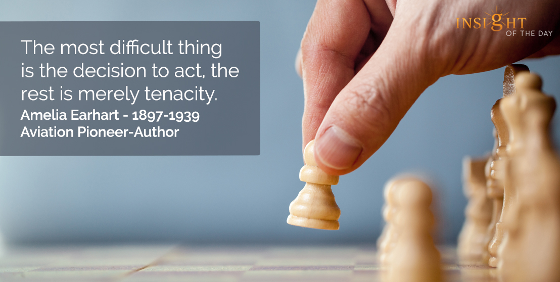 motivational quote: The most difficult thing is the decision to act, the rest is merely tenacity.  Amelia Earhart - 1897-1939 - Aviation Pioneer-Author