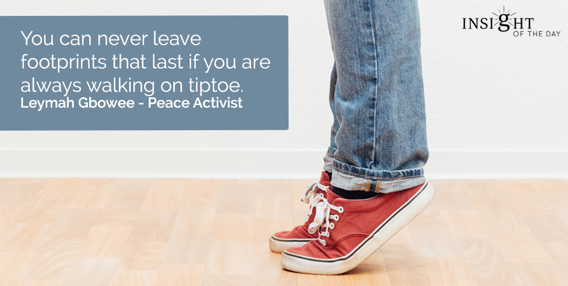 motivational quote: You can never leave footprints that last if you are always walking on tiptoe.  Leymah Gbowee - Peace Activist
