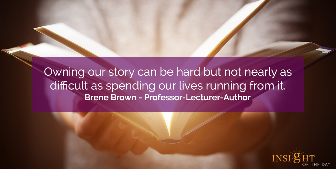 motivational quote: Owning our story can be hard but not nearly as difficult as spending our lives running from it.</p><p>Brene Brown - Professor-Lecturer-Author