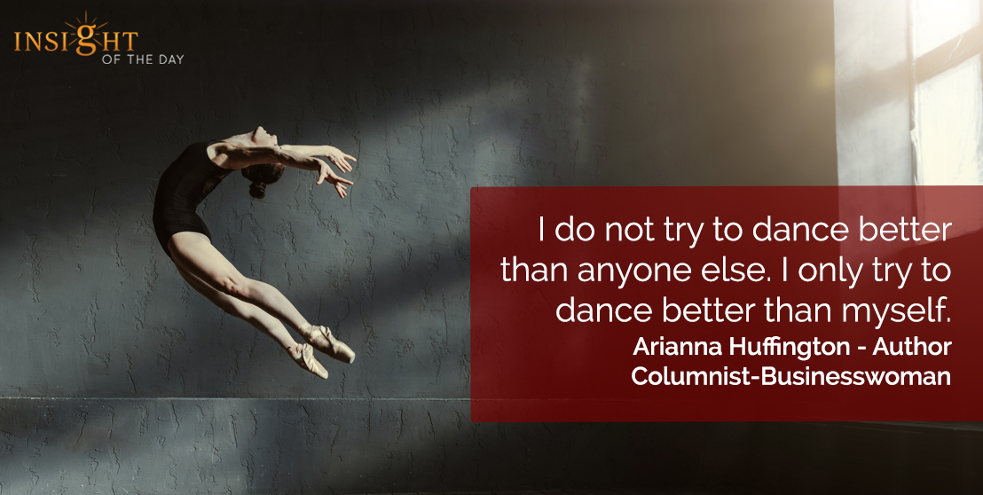motivational quote: I do not try to dance better than anyone else. I only try to dance better than myself.</p><p>Arianna Huffington - Author-Columnist-Businesswoman