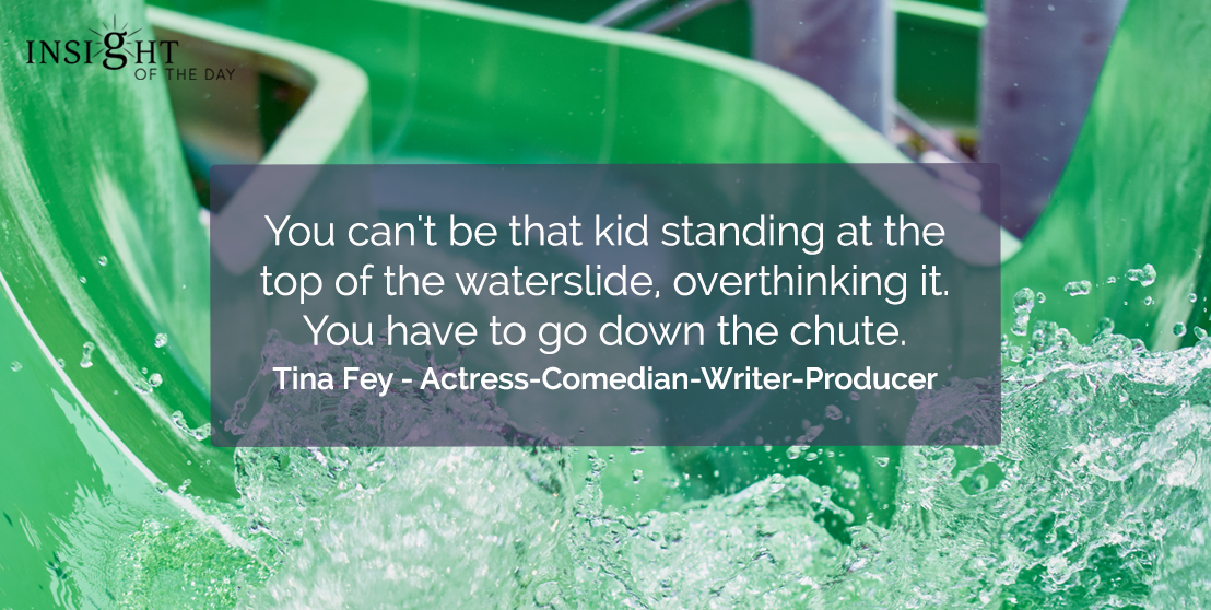 motivational quote: You can't be that kid standing at the top of the waterslide, overthinking it. You have to go down the chute.</p><p>Tina Fey - Actress-Comedian-Writer-Producer