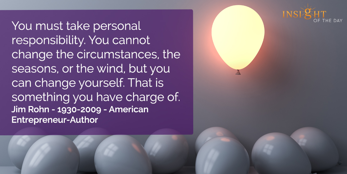motivational quote: You must take personal responsibility. You cannot change the circumstances, the seasons or the wind, but you can change yourself. That is something you have charge of.  Jim Rohn - 1930-2009 - American Entrepreneur-Author